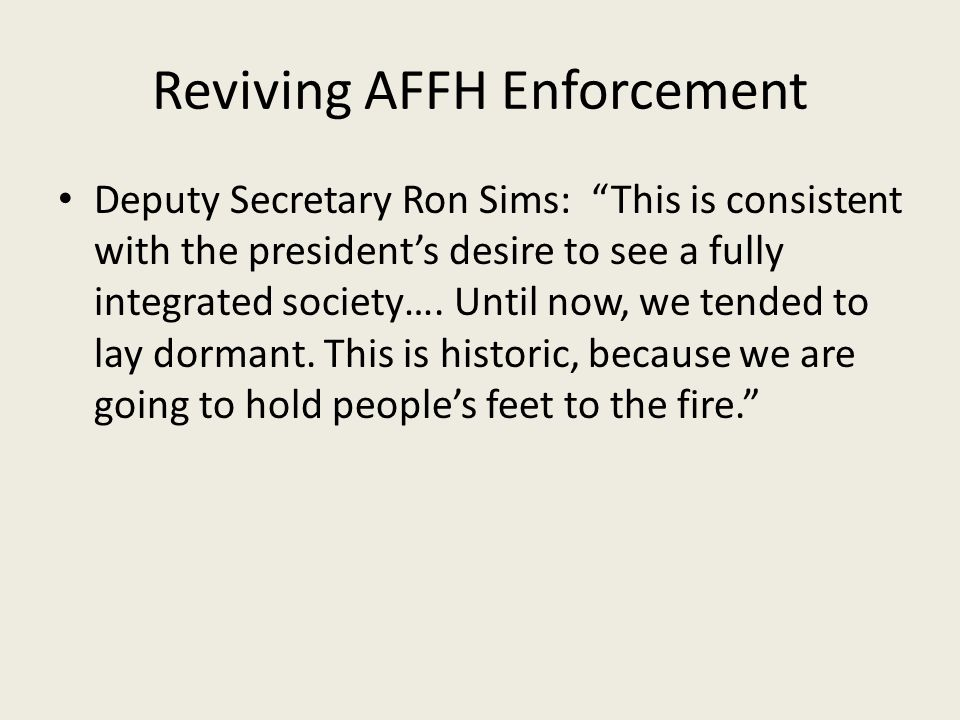 "Reviving AFFH Enforcement Deputy Secretary Ron Sims: ""This is consistent with the president's desire to see a fully integrated society…. Until now, we"