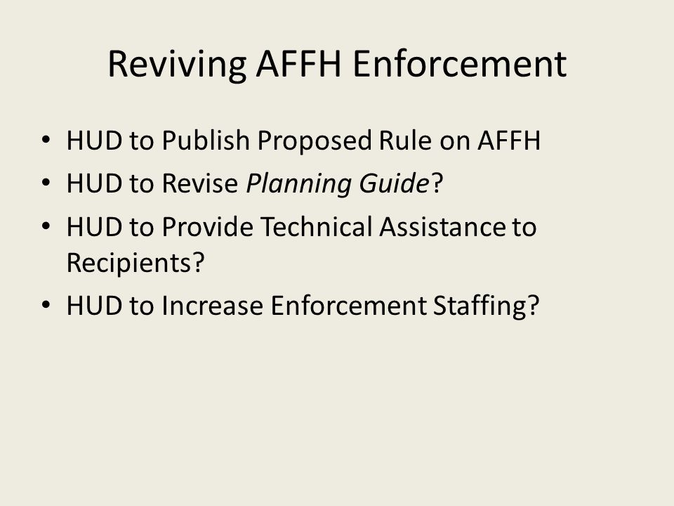 Reviving AFFH Enforcement HUD to Publish Proposed Rule on AFFH HUD to Revise Planning Guide? HUD to Provide Technical Assistance to Recipients? HUD to