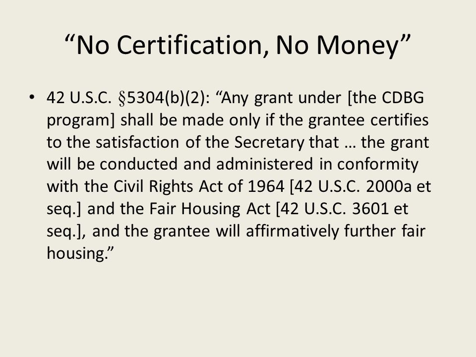 """No Certification, No Money"" 42 U.S.C. §5304(b)(2): ""Any grant under [the CDBG program] shall be made only if the grantee certifies to the satisfactio"