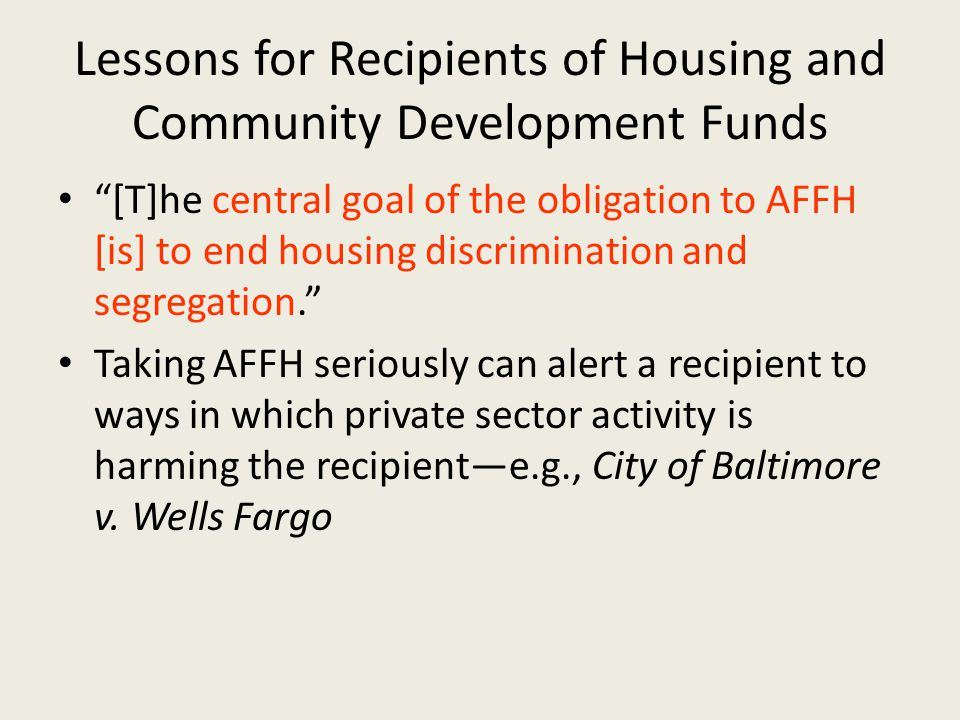 Lessons for Recipients of Housing and Community Development Funds [T]he central goal of the obligation to AFFH [is] to end housing discrimination and segregation. Taking AFFH seriously can alert a recipient to ways in which private sector activity is harming the recipient—e.g., City of Baltimore v.