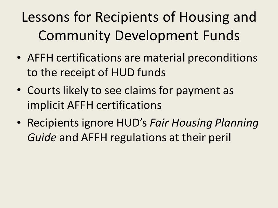 Lessons for Recipients of Housing and Community Development Funds AFFH certifications are material preconditions to the receipt of HUD funds Courts likely to see claims for payment as implicit AFFH certifications Recipients ignore HUD's Fair Housing Planning Guide and AFFH regulations at their peril