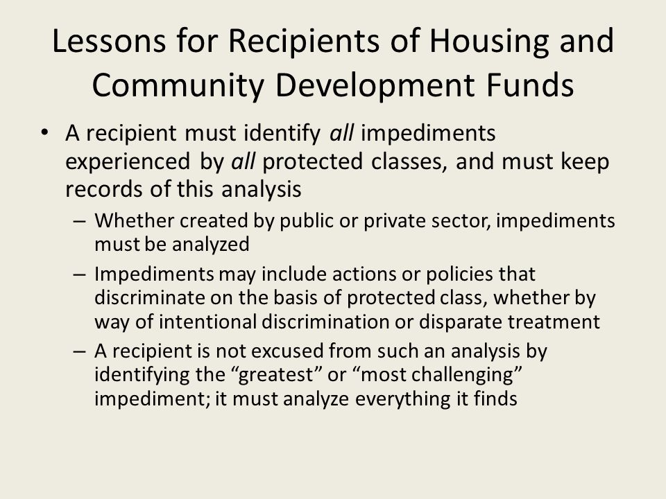 Lessons for Recipients of Housing and Community Development Funds A recipient must identify all impediments experienced by all protected classes, and must keep records of this analysis – Whether created by public or private sector, impediments must be analyzed – Impediments may include actions or policies that discriminate on the basis of protected class, whether by way of intentional discrimination or disparate treatment – A recipient is not excused from such an analysis by identifying the greatest or most challenging impediment; it must analyze everything it finds