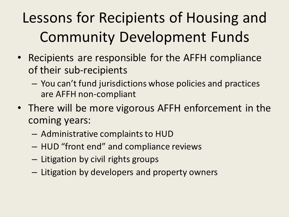 Lessons for Recipients of Housing and Community Development Funds Recipients are responsible for the AFFH compliance of their sub-recipients – You can't fund jurisdictions whose policies and practices are AFFH non-compliant There will be more vigorous AFFH enforcement in the coming years: – Administrative complaints to HUD – HUD front end and compliance reviews – Litigation by civil rights groups – Litigation by developers and property owners