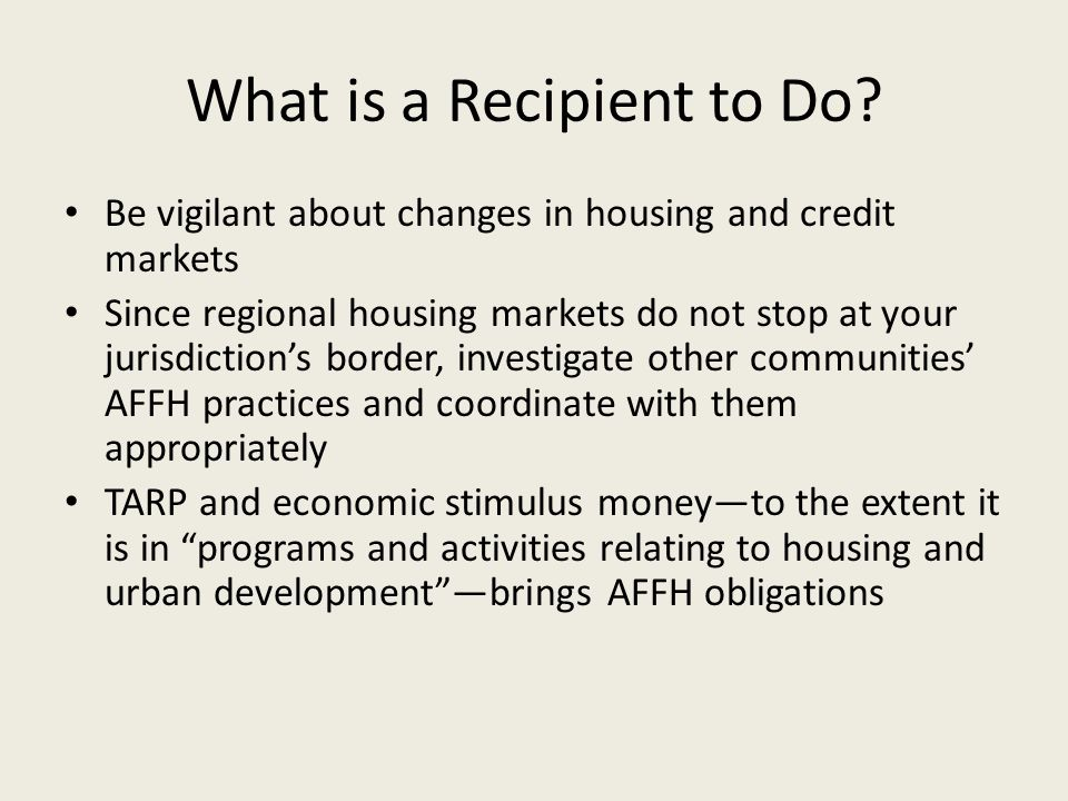 What is a Recipient to Do? Be vigilant about changes in housing and credit markets Since regional housing markets do not stop at your jurisdiction's b