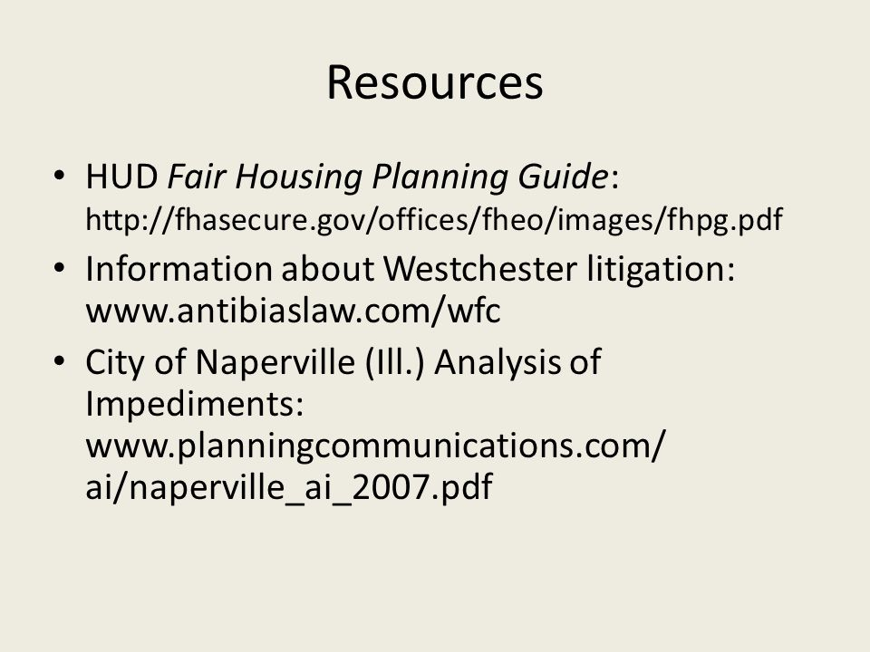 Resources HUD Fair Housing Planning Guide: http://fhasecure.gov/offices/fheo/images/fhpg.pdf Information about Westchester litigation: www.antibiaslaw.com/wfc City of Naperville (Ill.) Analysis of Impediments: www.planningcommunications.com/ ai/naperville_ai_2007.pdf