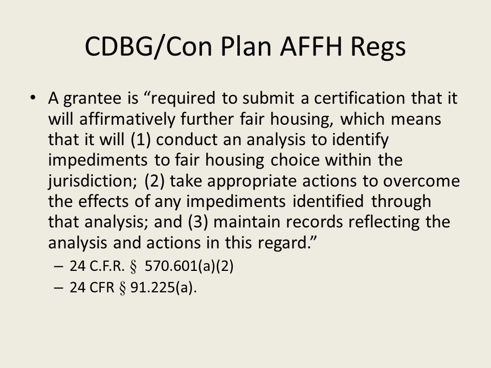 CDBG/Con Plan AFFH Regs A grantee is required to submit a certification that it will affirmatively further fair housing, which means that it will (1) conduct an analysis to identify impediments to fair housing choice within the jurisdiction; (2) take appropriate actions to overcome the effects of any impediments identified through that analysis; and (3) maintain records reflecting the analysis and actions in this regard. – 24 C.F.R.