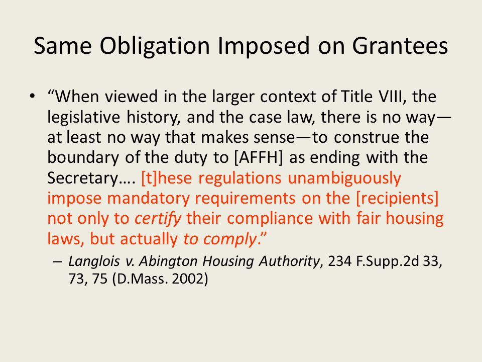 Same Obligation Imposed on Grantees When viewed in the larger context of Title VIII, the legislative history, and the case law, there is no way— at least no way that makes sense—to construe the boundary of the duty to [AFFH] as ending with the Secretary….