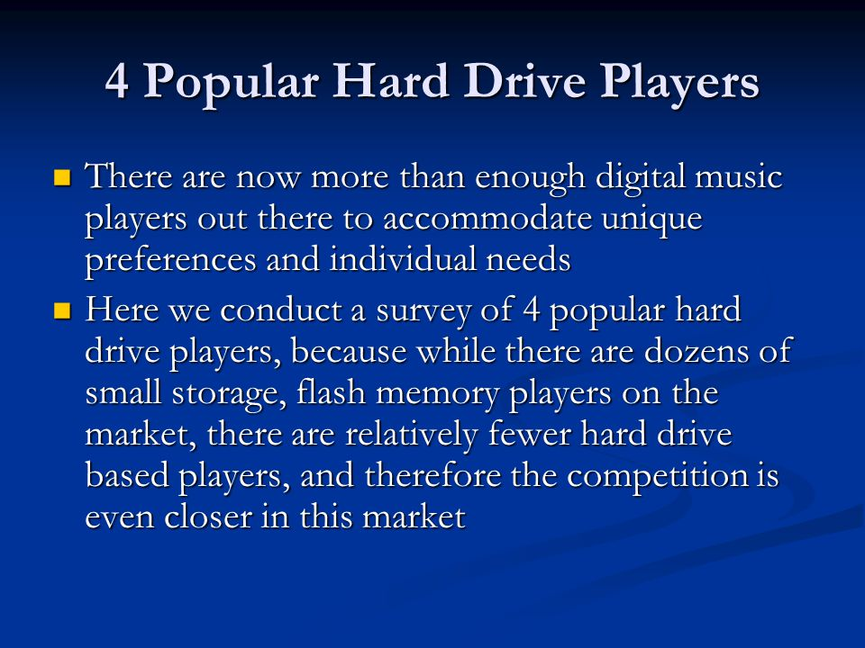 4 Popular Hard Drive Players There are now more than enough digital music players out there to accommodate unique preferences and individual needs There are now more than enough digital music players out there to accommodate unique preferences and individual needs Here we conduct a survey of 4 popular hard drive players, because while there are dozens of small storage, flash memory players on the market, there are relatively fewer hard drive based players, and therefore the competition is even closer in this market Here we conduct a survey of 4 popular hard drive players, because while there are dozens of small storage, flash memory players on the market, there are relatively fewer hard drive based players, and therefore the competition is even closer in this market