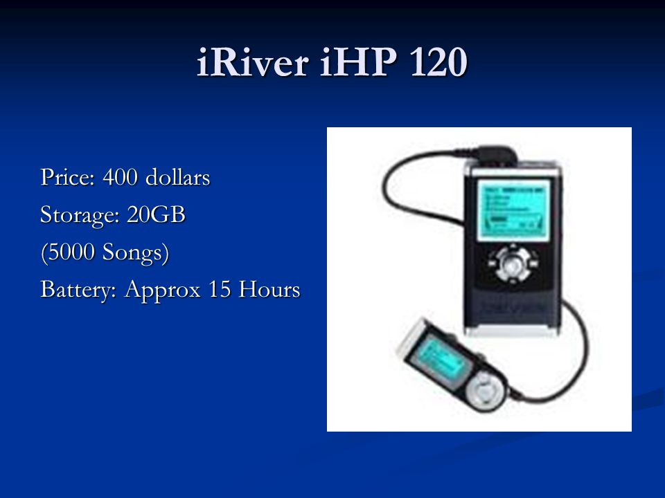 iRiver iHP 120 Price: 400 dollars Storage: 20GB (5000 Songs) Battery: Approx 15 Hours