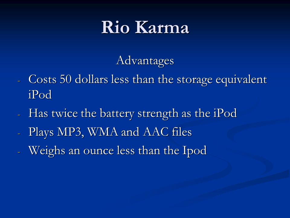 Rio Karma Advantages - Costs 50 dollars less than the storage equivalent iPod - Has twice the battery strength as the iPod - Plays MP3, WMA and AAC files - Weighs an ounce less than the Ipod