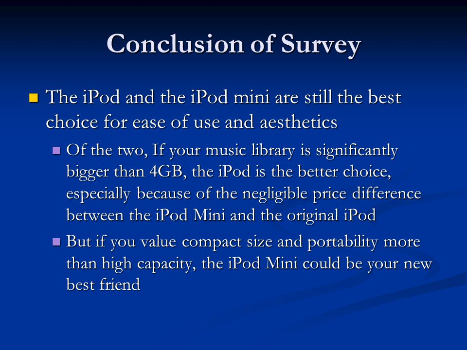 Conclusion of Survey The iPod and the iPod mini are still the best choice for ease of use and aesthetics The iPod and the iPod mini are still the best choice for ease of use and aesthetics Of the two, If your music library is significantly bigger than 4GB, the iPod is the better choice, especially because of the negligible price difference between the iPod Mini and the original iPod Of the two, If your music library is significantly bigger than 4GB, the iPod is the better choice, especially because of the negligible price difference between the iPod Mini and the original iPod But if you value compact size and portability more than high capacity, the iPod Mini could be your new best friend But if you value compact size and portability more than high capacity, the iPod Mini could be your new best friend