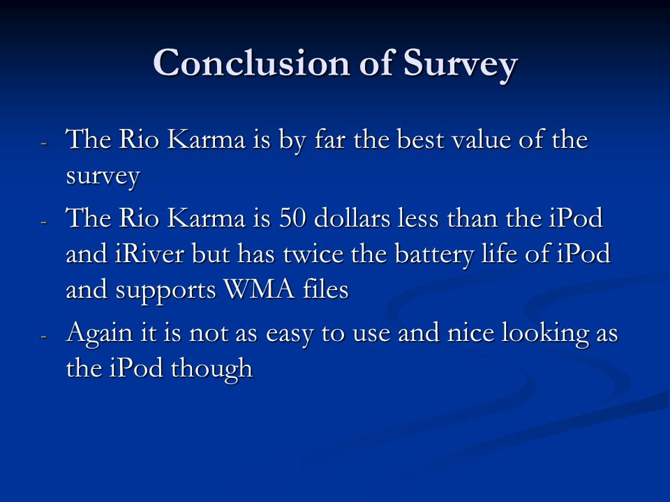 Conclusion of Survey - The Rio Karma is by far the best value of the survey - The Rio Karma is 50 dollars less than the iPod and iRiver but has twice the battery life of iPod and supports WMA files - Again it is not as easy to use and nice looking as the iPod though
