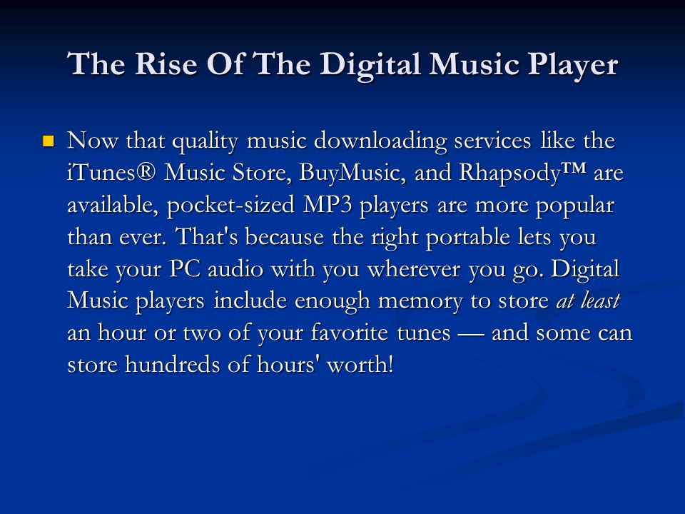 The Rise Of The Digital Music Player Now that quality music downloading services like the iTunes® Music Store, BuyMusic, and Rhapsody™ are available, pocket-sized MP3 players are more popular than ever.