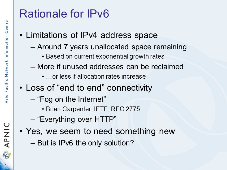 19 Rationale for IPv6 Limitations of IPv4 address space –Around 7 years unallocated space remaining Based on current exponential growth rates –More if