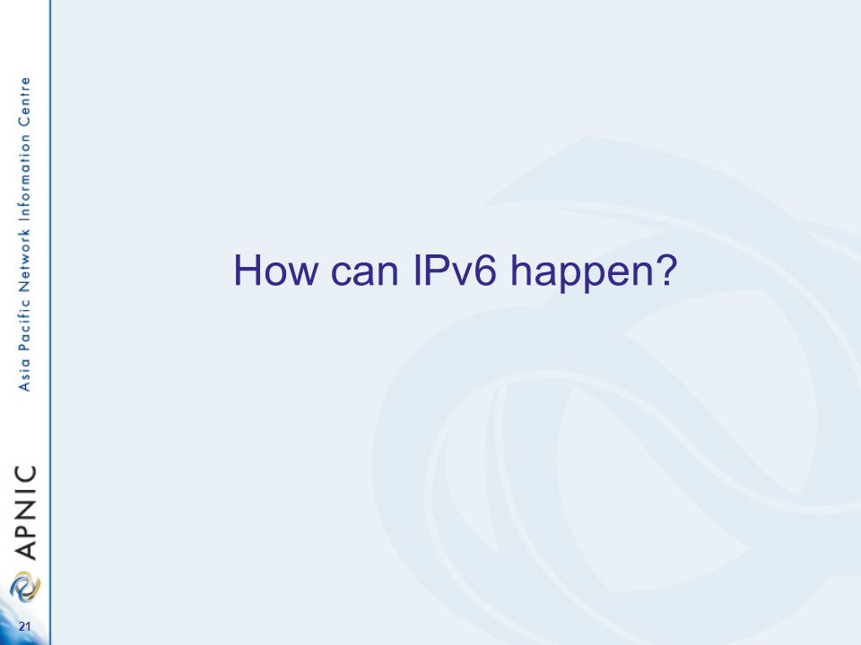 21 How can IPv6 happen