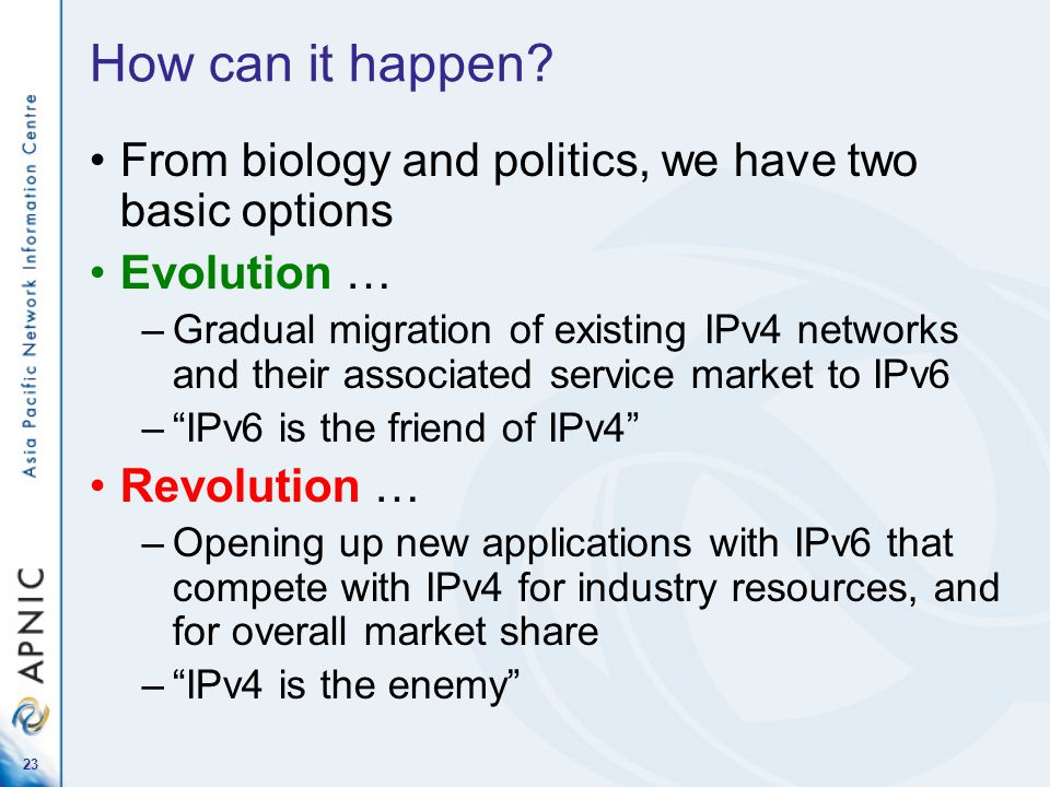 23 How can it happen? From biology and politics, we have two basic options Evolution … –Gradual migration of existing IPv4 networks and their associat