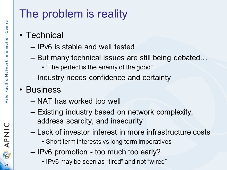 "24 The problem is reality Technical –IPv6 is stable and well tested –But many technical issues are still being debated… ""The perfect is the enemy of t"