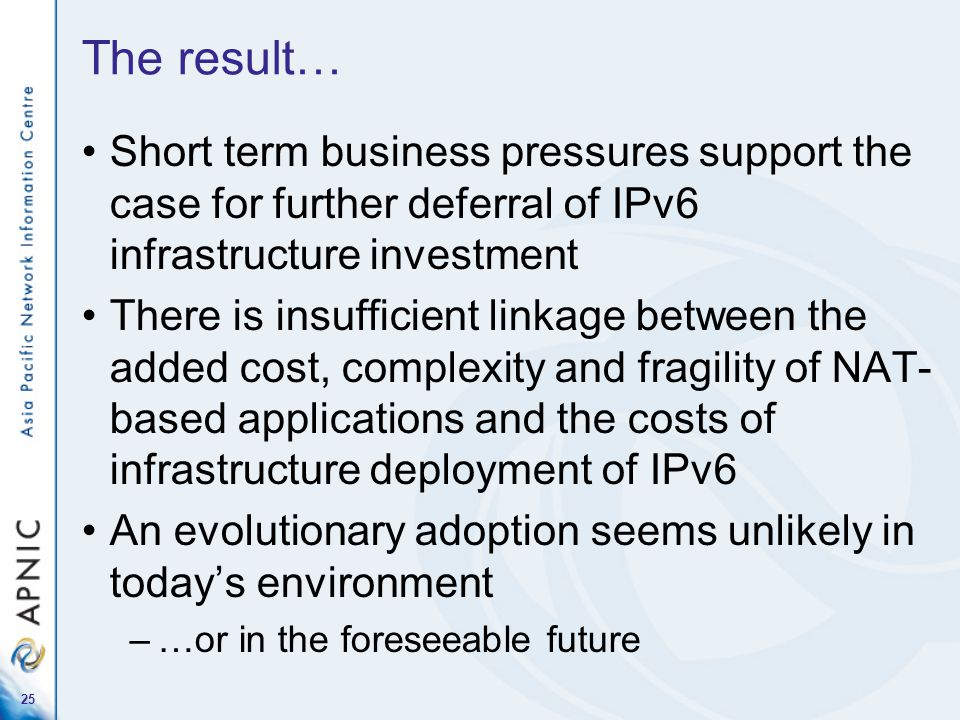25 The result… Short term business pressures support the case for further deferral of IPv6 infrastructure investment There is insufficient linkage bet