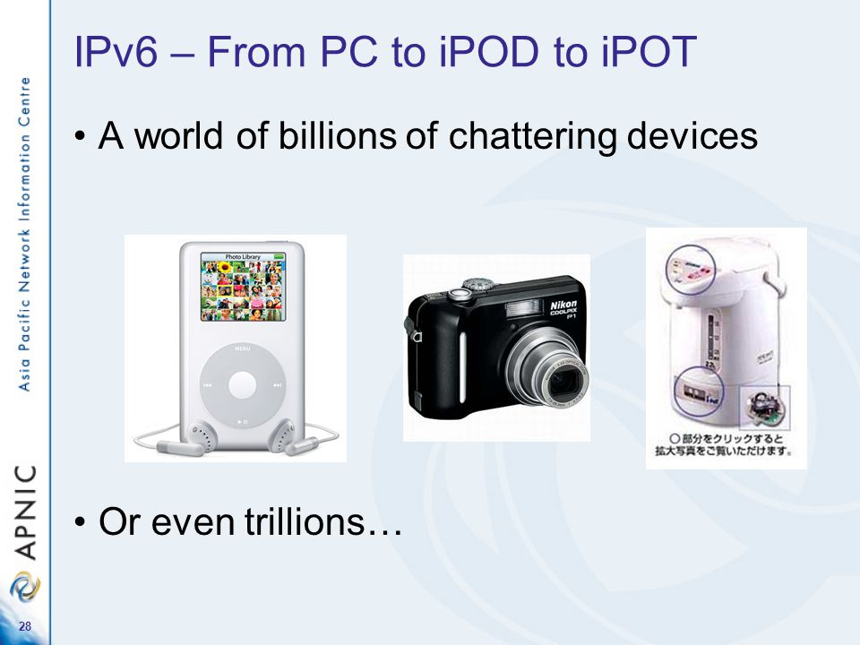 28 IPv6 – From PC to iPOD to iPOT A world of billions of chattering devices Or even trillions…