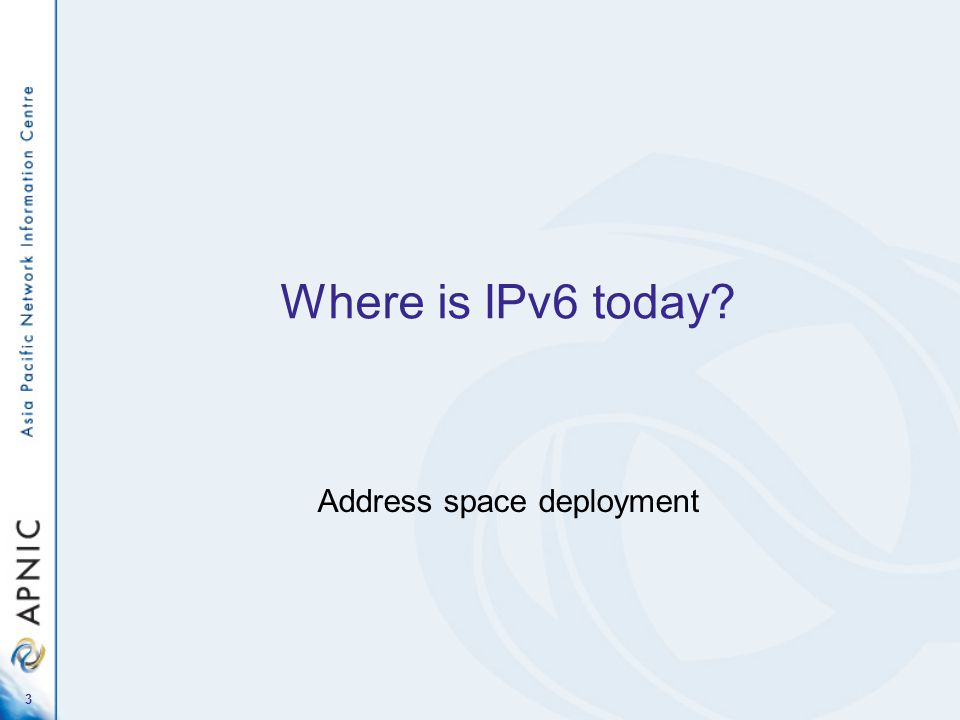 3 Where is IPv6 today? Address space deployment