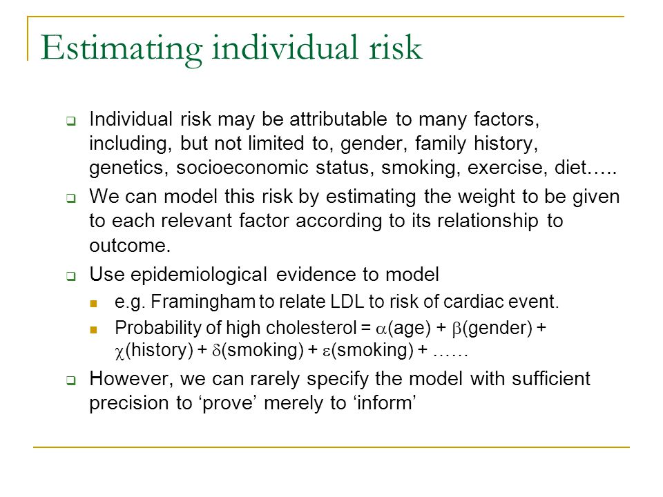 Estimating individual risk  Individual risk may be attributable to many factors, including, but not limited to, gender, family history, genetics, socioeconomic status, smoking, exercise, diet…..
