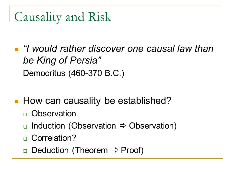 Causality and Risk I would rather discover one causal law than be King of Persia Democritus (460-370 B.C.) How can causality be established.
