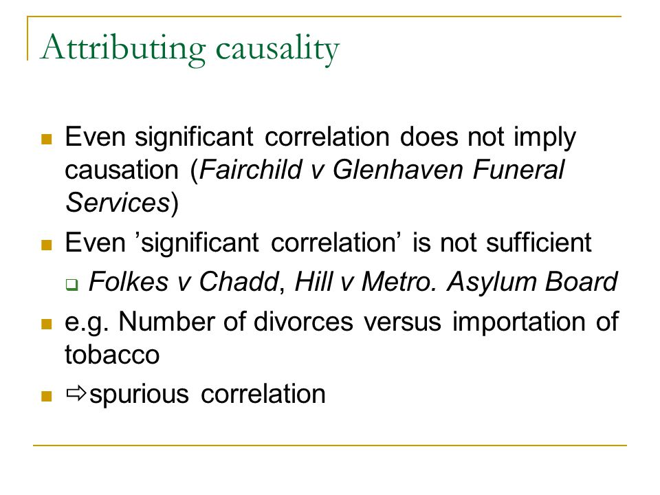 Attributing causality Even significant correlation does not imply causation (Fairchild v Glenhaven Funeral Services) Even 'significant correlation' is not sufficient  Folkes v Chadd, Hill v Metro.