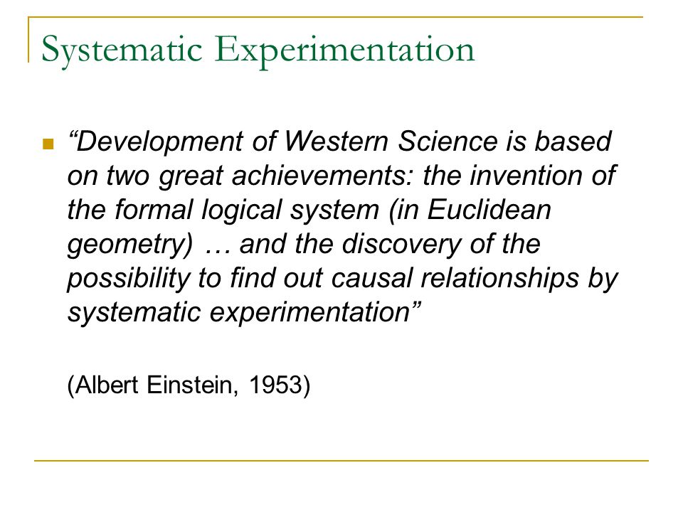 Systematic Experimentation Development of Western Science is based on two great achievements: the invention of the formal logical system (in Euclidean geometry) … and the discovery of the possibility to find out causal relationships by systematic experimentation (Albert Einstein, 1953)