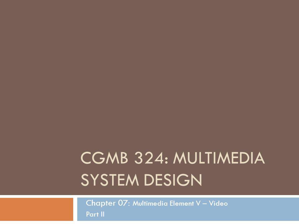 CGMB 324: MULTIMEDIA SYSTEM DESIGN Chapter 07: Multimedia Element V – Video Part II
