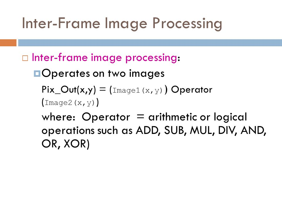 Inter-Frame Image Processing  Inter-frame image processing:  Operates on two images Pix_Out(x,y) = ( Image1(x,y) ) Operator ( Image2(x,y) ) where: Operator = arithmetic or logical operations such as ADD, SUB, MUL, DIV, AND, OR, XOR)