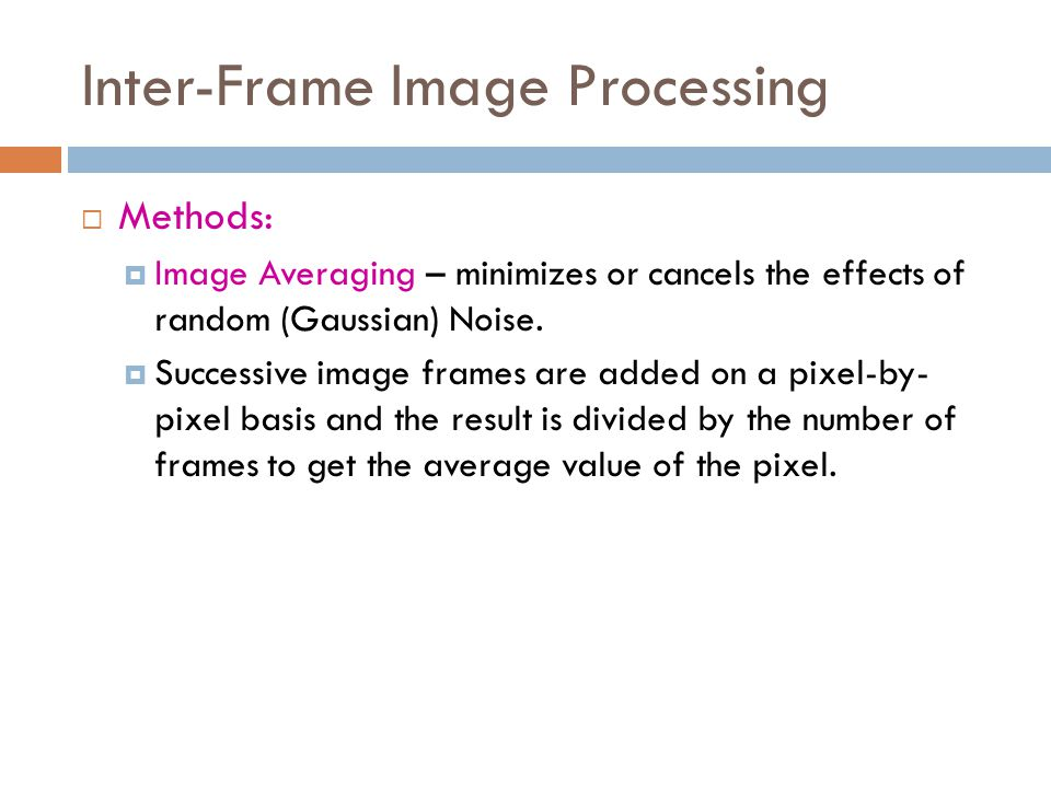 Inter-Frame Image Processing  Inter-frame image processing:  Operates on two images Pix_Out(x,y) = ( Image1(x,y) ) Operator ( Image2(x,y) ) where: Operator = arithmetic or logical operations such as ADD, SUB, MUL, DIV, AND, OR, XOR)