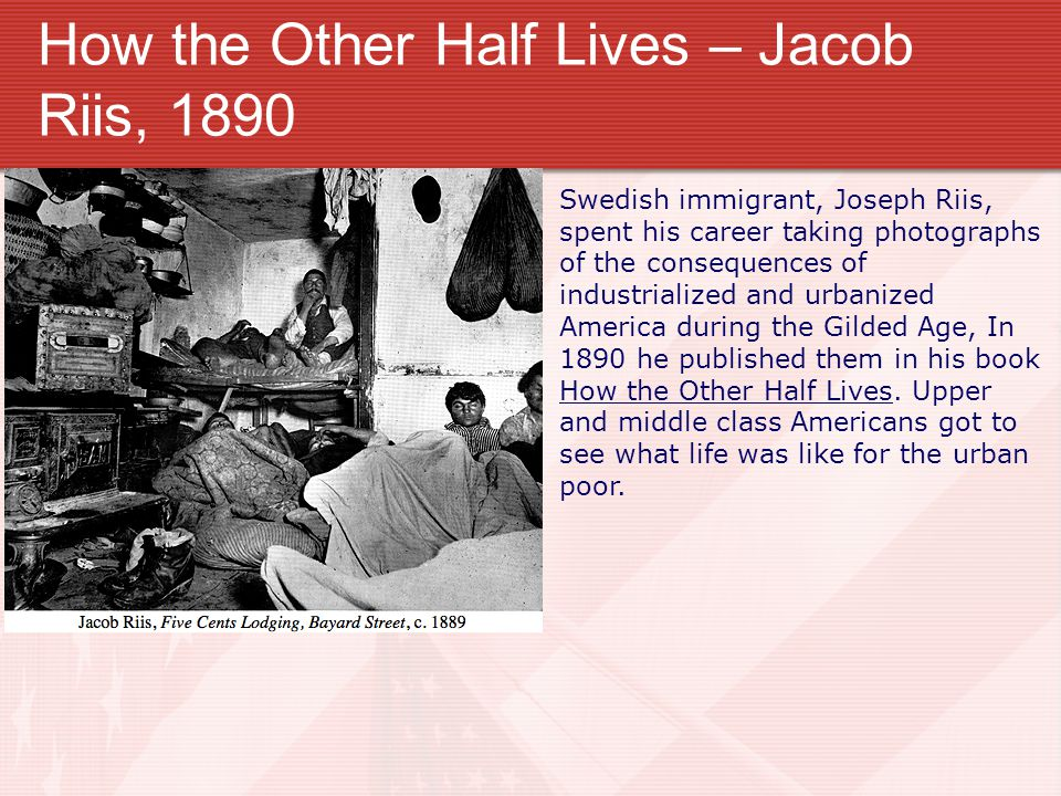 How the Other Half Lives – Jacob Riis, 1890 Swedish immigrant, Joseph Riis, spent his career taking photographs of the consequences of industrialized and urbanized America during the Gilded Age, In 1890 he published them in his book How the Other Half Lives.