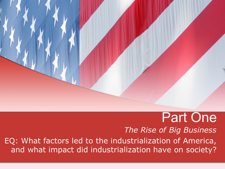 Part One The Rise of Big Business EQ: What factors led to the industrialization of America, and what impact did industrialization have on society
