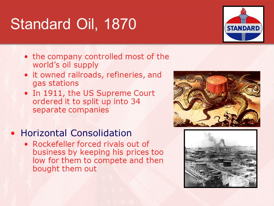 Standard Oil, 1870 the company controlled most of the world's oil supply it owned railroads, refineries, and gas stations In 1911, the US Supreme Court ordered it to split up into 34 separate companies Horizontal Consolidation Rockefeller forced rivals out of business by keeping his prices too low for them to compete and then bought them out