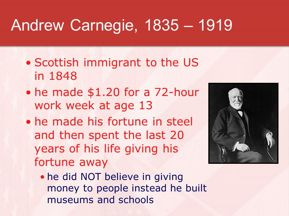 Andrew Carnegie, 1835 – 1919 Scottish immigrant to the US in 1848 he made $1.20 for a 72-hour work week at age 13 he made his fortune in steel and then spent the last 20 years of his life giving his fortune away he did NOT believe in giving money to people instead he built museums and schools