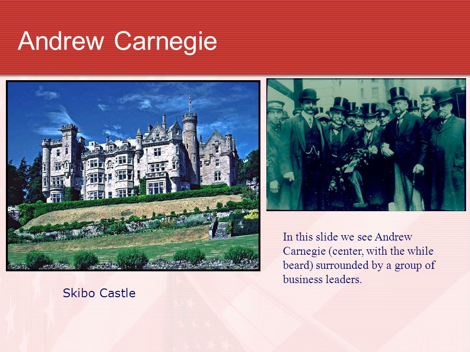 Andrew Carnegie Skibo Castle In this slide we see Andrew Carnegie (center, with the while beard) surrounded by a group of business leaders.