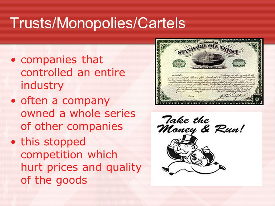 Trusts/Monopolies/Cartels companies that controlled an entire industry often a company owned a whole series of other companies this stopped competition which hurt prices and quality of the goods