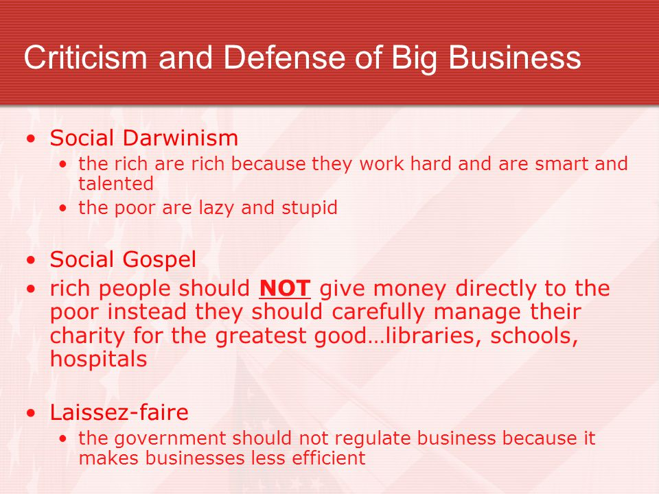Criticism and Defense of Big Business Social Darwinism the rich are rich because they work hard and are smart and talented the poor are lazy and stupid Social Gospel rich people should NOT give money directly to the poor instead they should carefully manage their charity for the greatest good…libraries, schools, hospitals Laissez-faire the government should not regulate business because it makes businesses less efficient