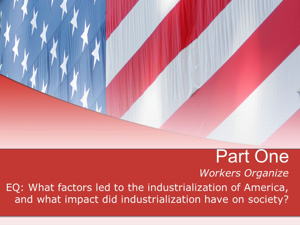 Part One Workers Organize EQ: What factors led to the industrialization of America, and what impact did industrialization have on society