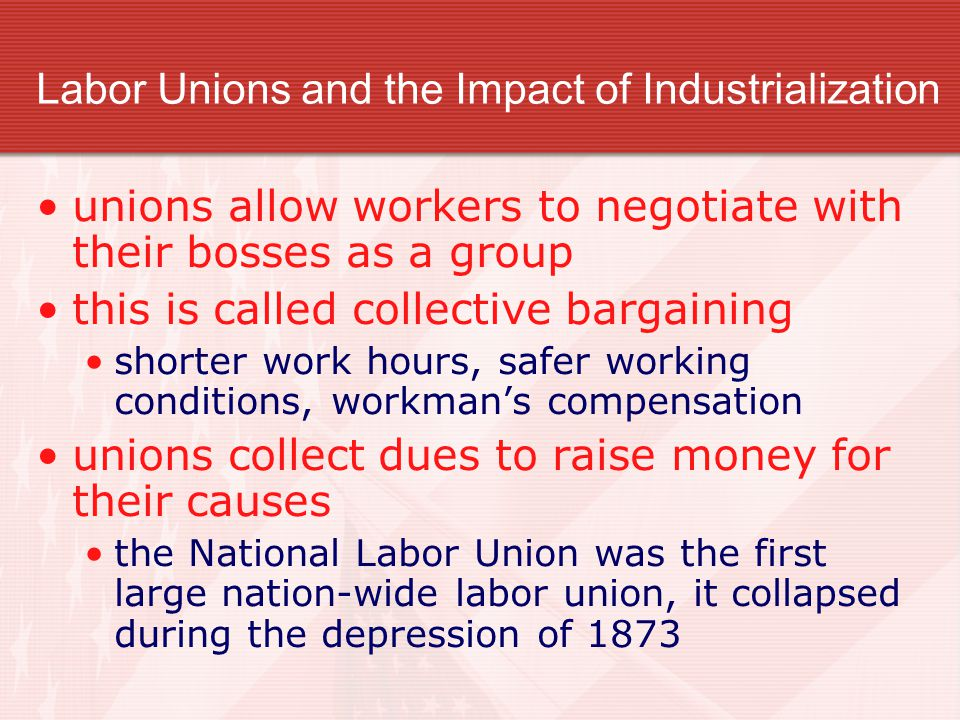 Labor Unions and the Impact of Industrialization unions allow workers to negotiate with their bosses as a group this is called collective bargaining shorter work hours, safer working conditions, workman's compensation unions collect dues to raise money for their causes the National Labor Union was the first large nation-wide labor union, it collapsed during the depression of 1873