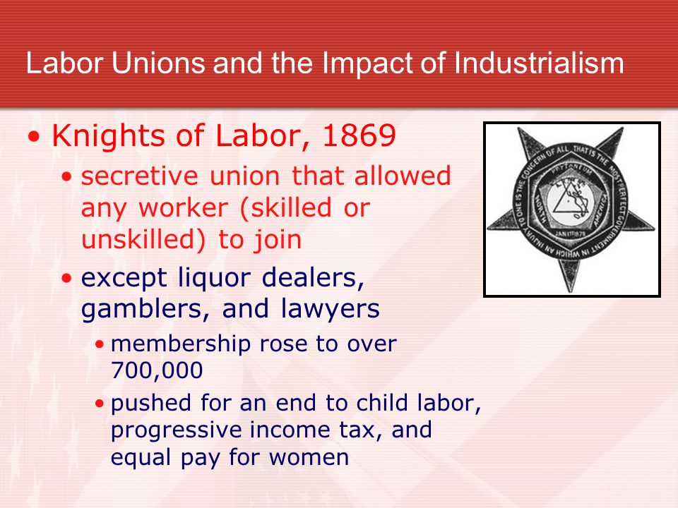 Labor Unions and the Impact of Industrialism Knights of Labor, 1869 secretive union that allowed any worker (skilled or unskilled) to join except liquor dealers, gamblers, and lawyers membership rose to over 700,000 pushed for an end to child labor, progressive income tax, and equal pay for women