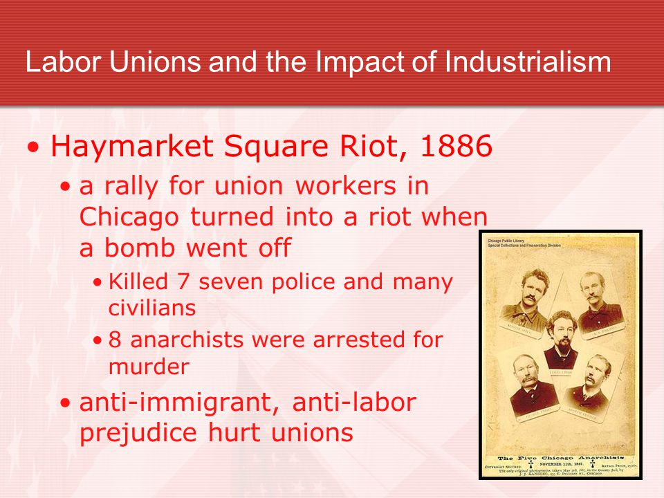 Labor Unions and the Impact of Industrialism Haymarket Square Riot, 1886 a rally for union workers in Chicago turned into a riot when a bomb went off Killed 7 seven police and many civilians 8 anarchists were arrested for murder anti-immigrant, anti-labor prejudice hurt unions