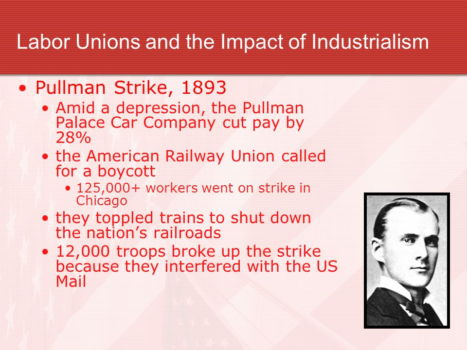 Labor Unions and the Impact of Industrialism Pullman Strike, 1893 Amid a depression, the Pullman Palace Car Company cut pay by 28% the American Railway Union called for a boycott 125,000+ workers went on strike in Chicago they toppled trains to shut down the nation's railroads 12,000 troops broke up the strike because they interfered with the US Mail