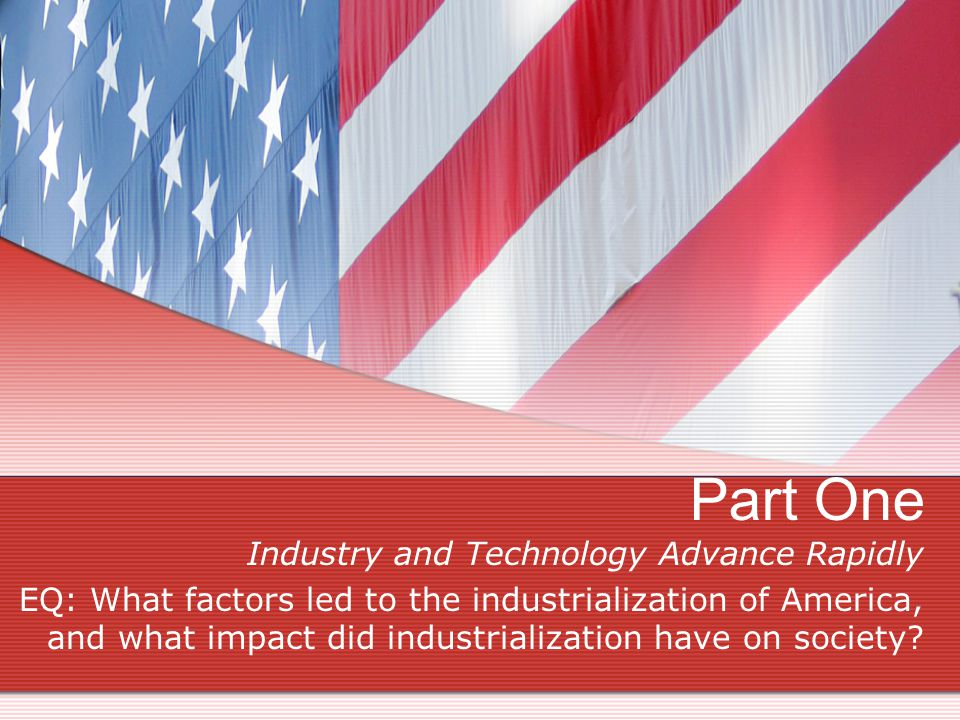 Part One Industry and Technology Advance Rapidly EQ: What factors led to the industrialization of America, and what impact did industrialization have on society?