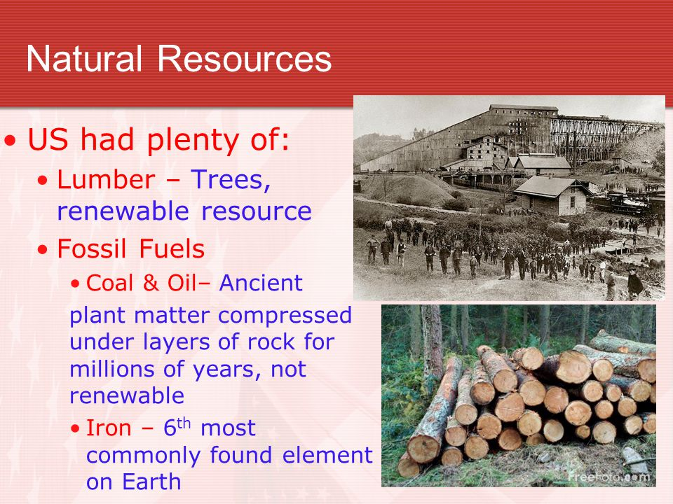 Natural Resources US had plenty of: Lumber – Trees, renewable resource Fossil Fuels Coal & Oil– Ancient plant matter compressed under layers of rock f