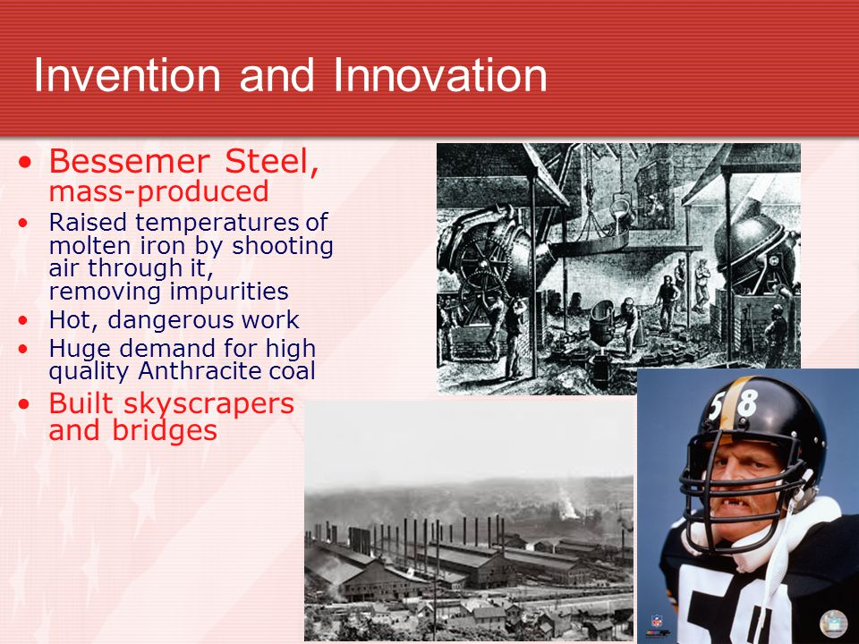 Invention and Innovation Bessemer Steel, mass-produced Raised temperatures of molten iron by shooting air through it, removing impurities Hot, dangerous work Huge demand for high quality Anthracite coal Built skyscrapers and bridges