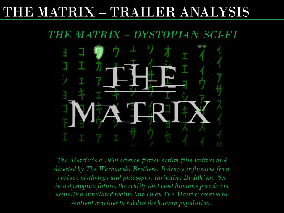 THE MATRIX – TRAILER ANALYSIS THE MATRIX – DYSTOPIAN SCI-FI The Matrix is a 1999 science-fiction action film written and directed by The Wachowski Bro