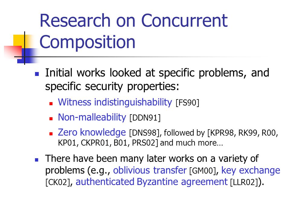 Research on Concurrent Composition Initial works looked at specific problems, and specific security properties: Witness indistinguishability [FS90] No