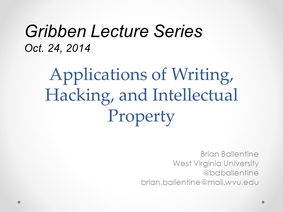 Applications of Writing, Hacking, and Intellectual Property Brian Ballentine West Virginia University @bdballentine brian.ballentine@mail.wvu.edu Gribben Lecture Series Oct.