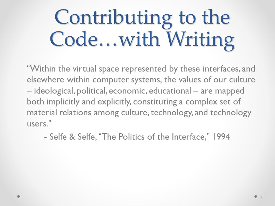 Within the virtual space represented by these interfaces, and elsewhere within computer systems, the values of our culture – ideological, political, economic, educational – are mapped both implicitly and explicitly, constituting a complex set of material relations among culture, technology, and technology users. - Selfe & Selfe, The Politics of the Interface, 1994 15 Contributing to the Code…with Writing